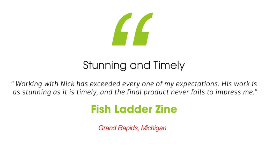 """Stunning and Timely """"working with nick has exceeded every one of my expectations. His work is as stunning as it is timely, and the final product never fails to impress me."""" Fish Ladder Zine Grand Rapids, Michigan"""