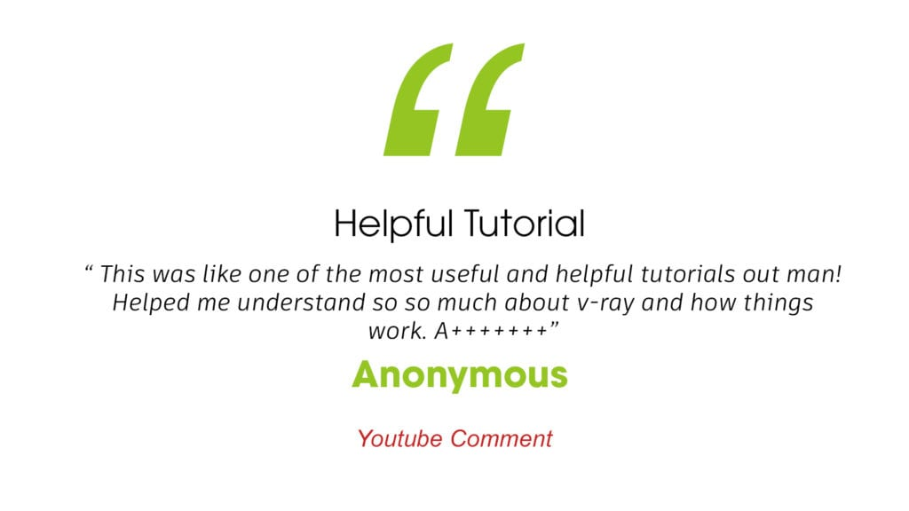 """Helpful Tutorial """"This was like on of the most useful and helpful tutorials out man! Helped me understand so much about v-ray and how things work. A+"""" Anonymous youtube comment"""