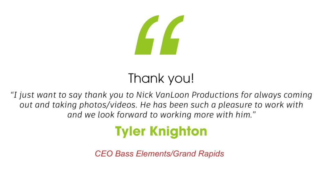 """Thank you! """"I just want to say thank you to nick vanloon productions for always coming out and taking photos/videos. He has been such a pleasure to work with and we look forward to working more with him."""" Tyler Knighton CEO Bass Elements. Grand Rapids Michigan"""