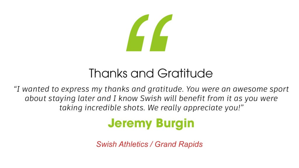 """Thanks and Gratitude """"I wanted to express my thanks and gratitude. You were an awesome sport about staying later and I know Swish will benefit from it as you were taking incredible shots. We really appreciate you!"""" Jeremy Burgin. Swish Athletics Grand Rapids Michigan"""