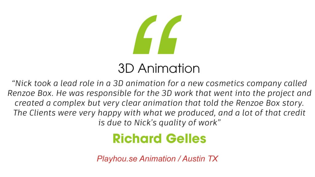 """3D Animation """"Nick took a lead role in a 3D animation for a new cosmetics company called Renzoe Box. He was responsible for the 3D work that went into the project and created a complex but very clear animation that told the Renzoe Box story. The Clients were very happy with what we produced, and a lot of that credit is due to Nick's quality of work"""" Richard Gelles. Playhouse Animation / Austin TX"""