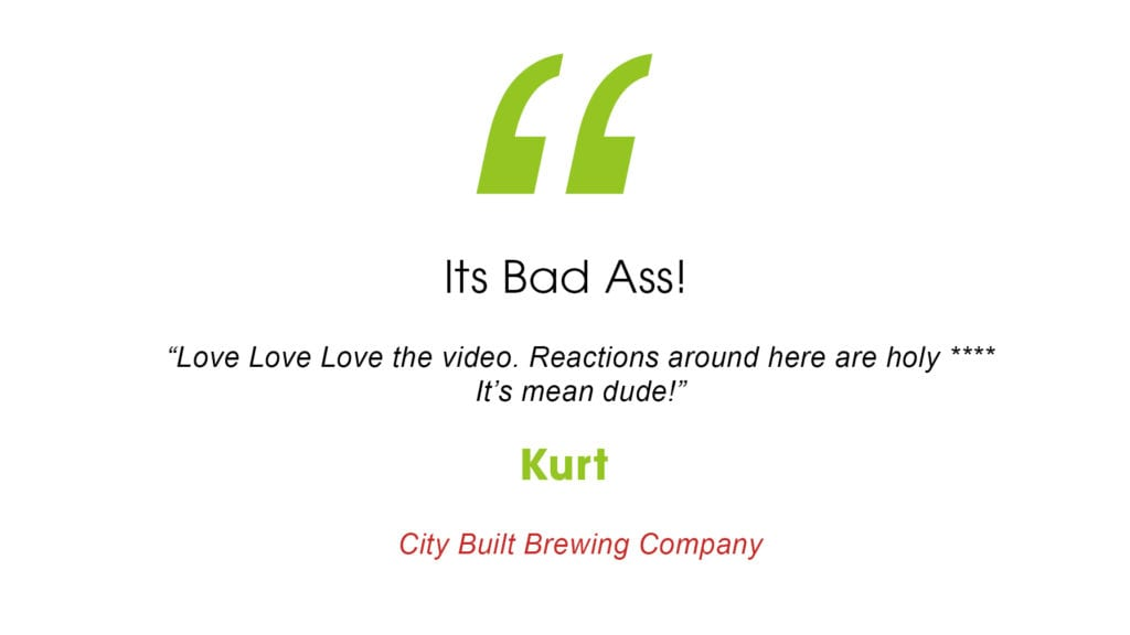 """Its Bad Ass! """" Love love love the video. Reactions around here are holy **** it's mean dude!"""" Kurt City Built Brewing Company"""